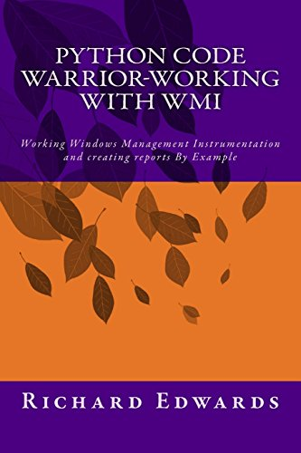 Python Code Warrior-Working with WMI: Working Windows Management Instrumentation and creating reports By Example