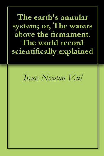 The earth's annular system; or, The waters above the firmament. The world record scientifically explained (English Edition) -