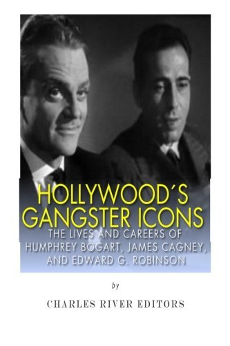 Hollywood's Gangster Icons: The Lives and Careers of Humphrey Bogart, James Cagney, and Edward G. Robinson by Charles River Editors (2014-10-11)