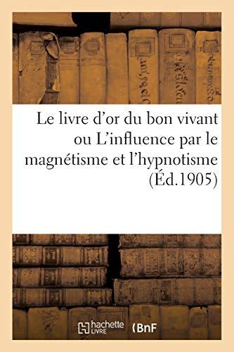 Le livre d'or du bon vivant ou L'influence par le magnétisme et l'hypnotisme par Sans Auteur