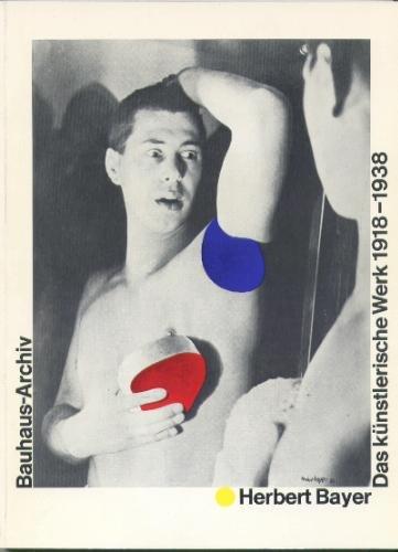 Herbert Bayer: Das künstlerische Werk 1918-1938 : Ausstellung im Bauhaus-Archiv Berlin, 6. Mai bis 20. Juni 1982, Ausstellung im Gewerbemuseum Basel, 2. Juli bis 29. August 1982