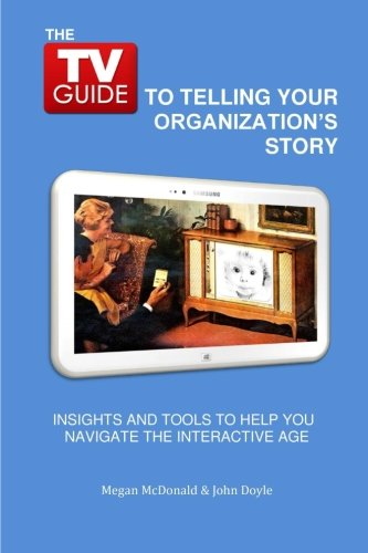 The TV Guide to Telling Your Organization's Story: Insights and tools to help you navigate the Interactive Age