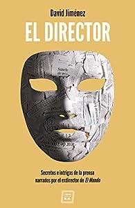 El Director: Secretos e intrigas de la prensa narrados por el exdirector de El Mundo par  David Jiménez García