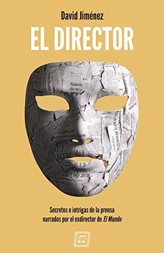 El Director: Secretos e intrigas de la prensa narrados por el exdirector de El Mundo