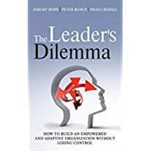 The Leader's Dilemma: How to Build an Empowered and Adaptive Organization Without Losing Control