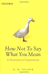 How Not To Say What You Mean: A Dictionary of Euphemisms (Oxford Paperback Reference) by R. W. Holder (2003-07-03)