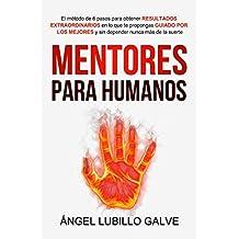 Mentores Para Humanos: El método de 6 pasos para obtener RESULTADOS EXTRAORDINARIOS en lo que te propongas, GUIADO POR LOS MEJORES y sin depender nunca más de la suerte