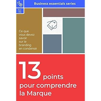 13 points pour comprendre la marque: Ce que vous devez savoir sur le branding en condensé (business essentiels series)