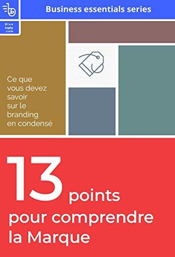 13 points pour comprendre la marque: Ce que vous devez savoir sur le branding en condensé (business essentiels series) (French Edition)