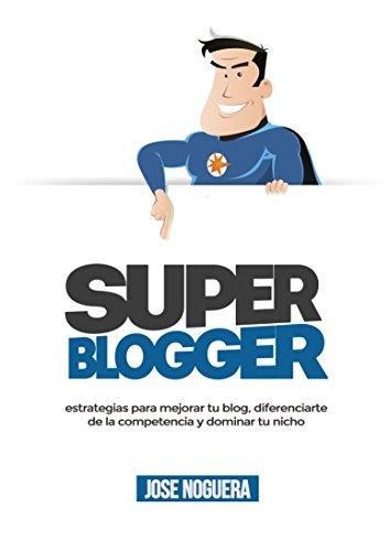 Super Blogger: estrategias para mejorar tu blog, diferenciarte  de la competencia y dominar tu nicho por José Noguera