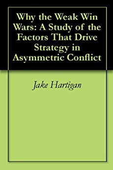 Why the Weak Win Wars: A Study of the Factors That Drive Strategy in Asymmetric Conflict (English Edition) di [Hartigan, Jake]
