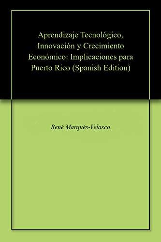 Aprendizaje Tecnológico, Innovación y Crecimiento Económico: Implicaciones para Puerto Rico por René Marqués-Velasco