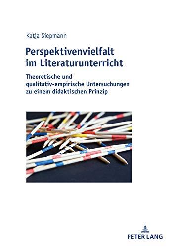Perspektivenvielfalt im Literaturunterricht: Theoretische und qualitativ-empirische Untersuchungen zu einem didaktischen Prinzip