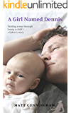 A Girl Named Dennis: Finding a way through losing a child: a father's story (English Edition)