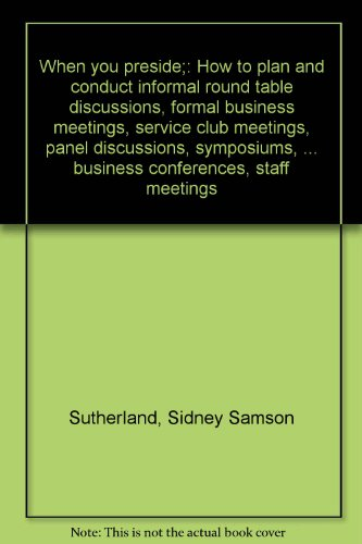 When you preside : how to plan and conduct informal round table discussions, formal business meetings, service club meetings, panel discussions, symposiums, and forums, conferences, workshops, business conferences, staff meetings