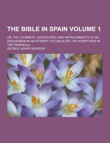 The Bible in Spain; Or, the Journeys, Adventures, and Imprisonments of an Englishman in an Attempt to Circulate the Scriptures in the Peninsula Volume