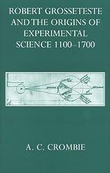 Robert Grosseteste and the Origins of Experimental Science 1100-1700