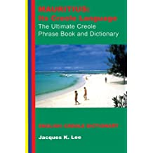 Mauritius: its Creole Language - the Ultimate Creole Phrase Book and Dictionary