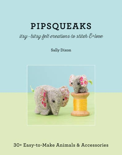 Pipsqueaks Itsy-Bitsy Felt Creations to Stitch & Love: Itsy-Bitsy Felt Creatures to Stitch and Love