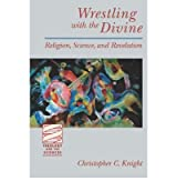 [( Wrestling with the Divine: Religion, Science and Revelation )] [by: Christopher C. Knight] [Jun-2001]