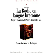 La Radio en langue bretonne: Roparz Hemon et Pierre-Jakez Hélias: deux rêves de la Bretagne