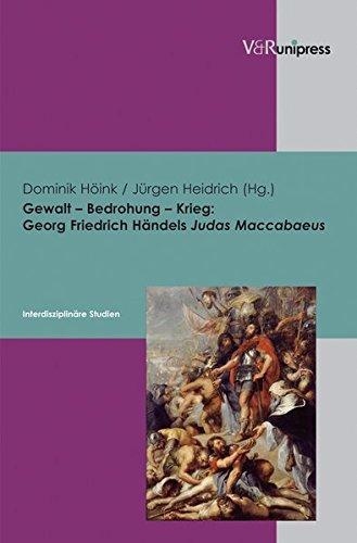 Gewalt - Bedrohung - Krieg: Georg Friedrich Händels Judas Maccabaeus: Interdisziplinäre Studien