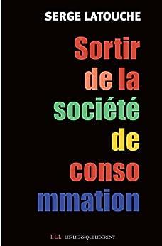 Sortir de la société de consommation: Voix et voies de la décroissance par [Latouche, Serge]