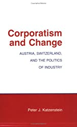 Corporatism and Change: Austria, Switzerland and the Politics of Industry (Cornell Studies in Political Economy)