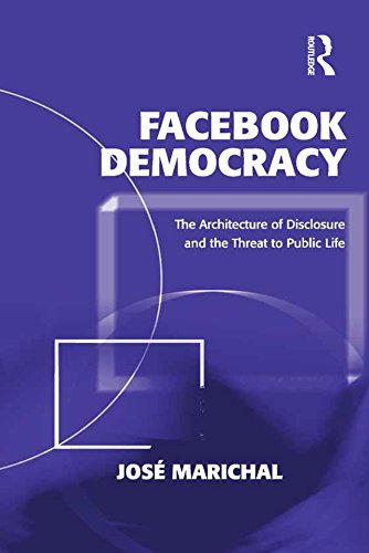 Facebook Democracy: The Architecture of Disclosure and the Threat to Public Life (Politics & International Relations)