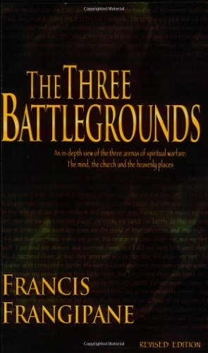 The Three Battlegrounds: An In-Depth View of the Three Arenas of Spiritual Warfare: The Mind, the Church and the Heavenly Places Francis Place