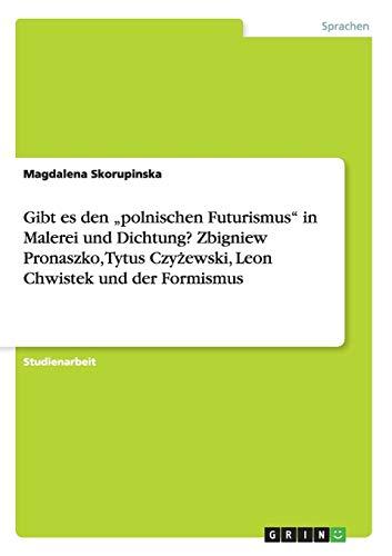 """Gibt es den """"polnischen Futurismus"""" in Malerei und Dichtung? Zbigniew Pronaszko, Tytus Czyzewski, Leon Chwistek und der Formismus"""