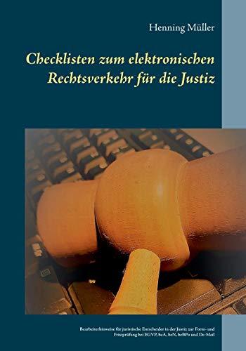 Checklisten zum elektronischen Rechtsverkehr für die Justiz: Bearbeiterhinweise für juristische Entscheider in der Justiz zur Form- und Fristprüfung bei EGVP, beA, beN, beBPo und De-Mail