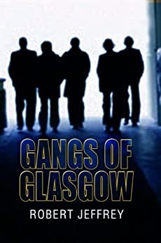 Gangs of Glasgow: True Crime From the Streets by [Jeffrey, Robert]