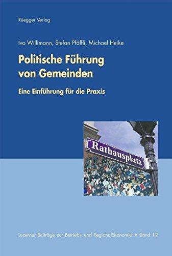 Politische Führung von Gemeinden: Eine Einführung in die Praxis (Luzerner Beiträge zur Betriebs- und Regionalökonomie)