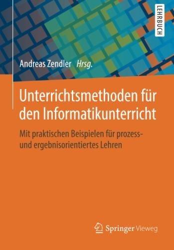 Unterrichtsmethoden für den Informatikunterricht: Mit praktischen Beispielen für prozess- und ergebnisorientiertes Lehren