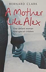 A Mother Like Alex: One Defiant Woman. Nine Special Children.