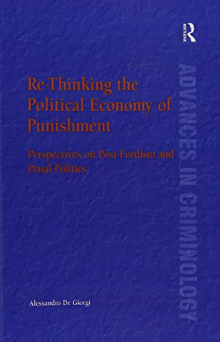 Re-Thinking the Political Economy of Punishment: Perspectives on Post-Fordism and Penal Politics (New Advances in Crime and Social Harm)