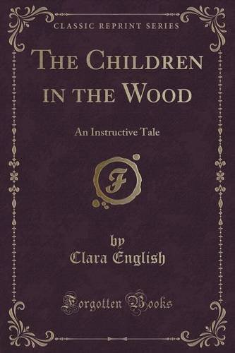 The Children in the Wood: An Instructive Tale (Classic Reprint)