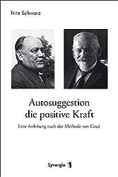Autosuggestion, die positive Kraft: Eine Anleitung nach der Methode von Coué