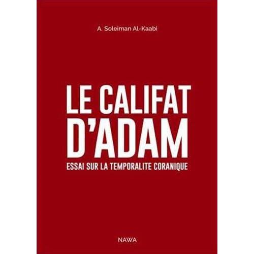 Califat d'Adam (Le) : Essai sur la temporalité coranique