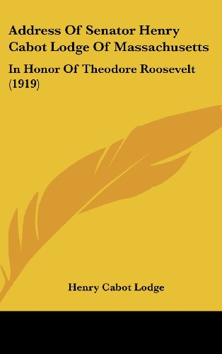 Address of Senator Henry Cabot Lodge of Massachusetts: In Honor of Theodore Roosevelt (1919)