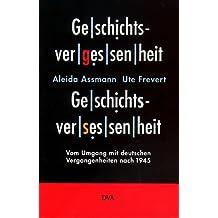 Geschichtsvergessenheit, Geschichtsversessenheit. Vom Umgang mit deutschen Vergangenheiten nach 1945