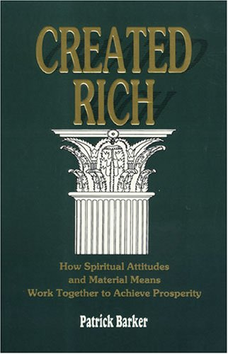 Created Rich: How Spiritual Attitudes and Material Means Work Together to Achieve Prosperity por Patrick Barker