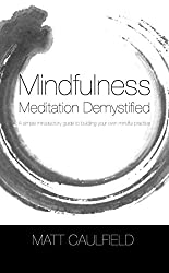 Mindfulness Meditation Demystified: A Simple Introductory Guide To Building Your Own Mindful Practice