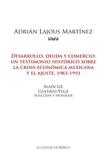 Adrián Lajous Martínez. Desarrollo, deuda y comercio: un testimonio histórico sobre la crisis económica mexicana y el ajuste, 1983-1993
