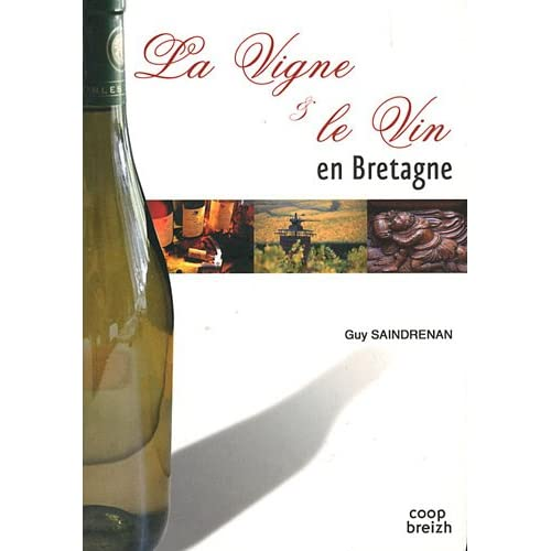 La vigne & le vin en Bretagne : Chroniques des vignobles armoricains : Origines, activité, disparitions et réussites, du Finistère au Pays nantais