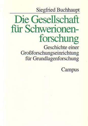 Die Gesellschaft für Schwerionenforschung: Geschichte einer Großforschungseinrichtung für Grundlagenforschung (Studie zur Geschichte der deutschen Großforschungseinrichtungen)