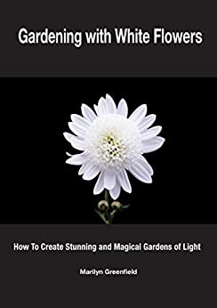 Gardening with White Flowers: How to Create Stunning and Magical Gardens of Light (English Edition) par [Greenfield, Marilyn]