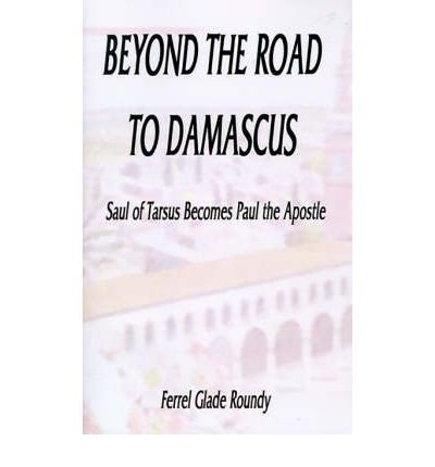by-roundy-ferrel-glade-author-beyond-the-road-to-damascus-saul-of-tarsus-becomes-paul-the-apostle-ju