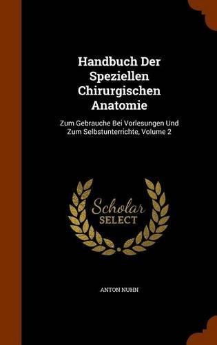 Handbuch Der Speziellen Chirurgischen Anatomie: Zum Gebrauche Bei Vorlesungen Und Zum Selbstunterrichte, Volume 2 by Anton Nuhn (2015-10-21)